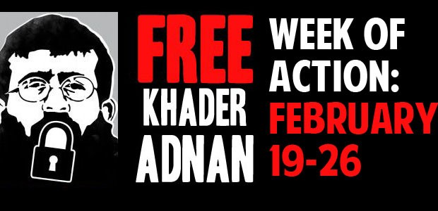 Week of Action: February 19-26, 2012 Khader Adnan has been on hunger strike for 63 days – one day for each year of the occupation of Palestine; one day, one...